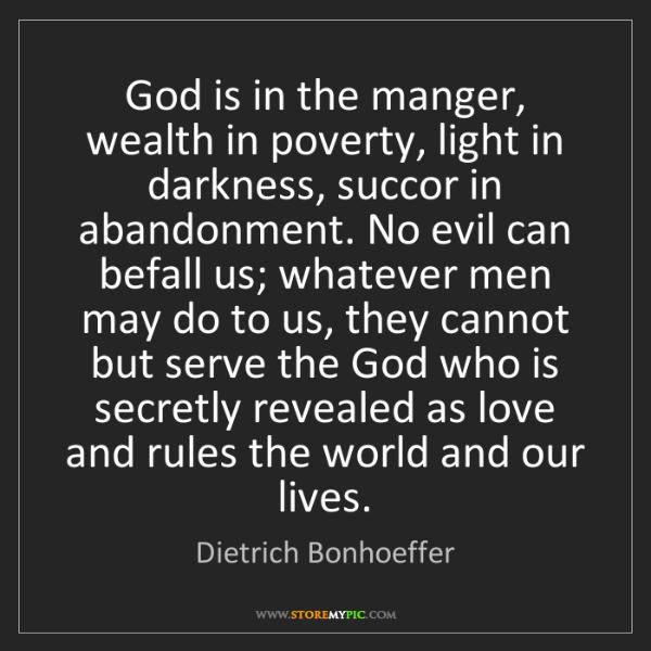 Dietrich Bonhoeffer: God is in the manger, wealth in poverty, light in darkness,...