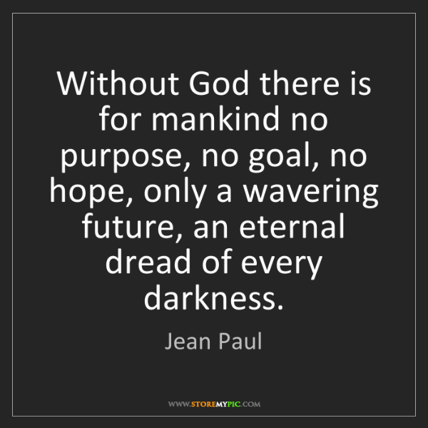 Jean Paul: Without God there is for mankind no purpose, no goal,...
