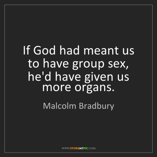 Malcolm Bradbury: If God had meant us to have group sex, he'd have given...