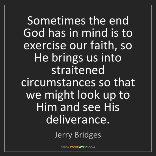Jerry Bridges: Sometimes the end God has in mind is to exercise our...