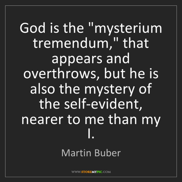 "Martin Buber: God is the ""mysterium tremendum,"" that appears and overthrows,..."