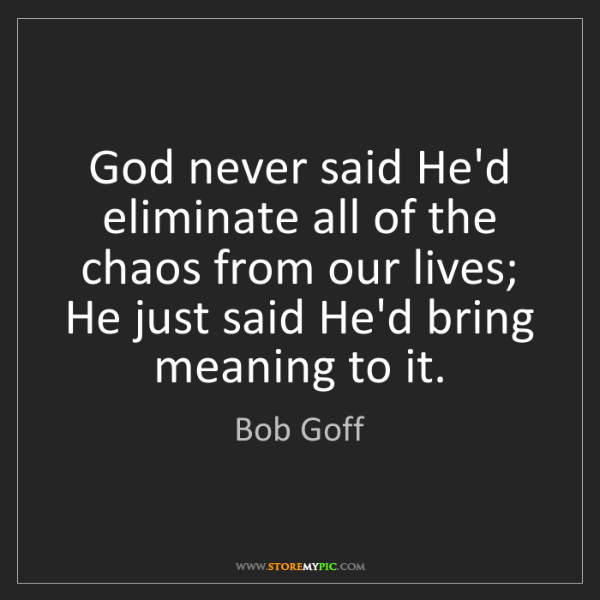 Bob Goff: God never said He'd eliminate all of the chaos from our...