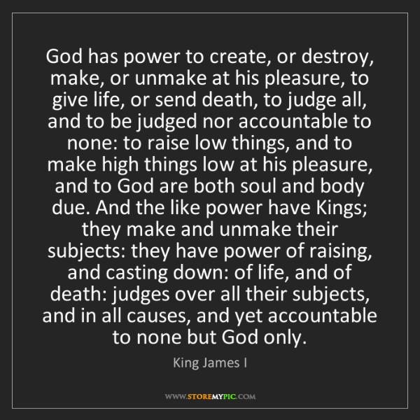 King James I: God has power to create, or destroy, make, or unmake...