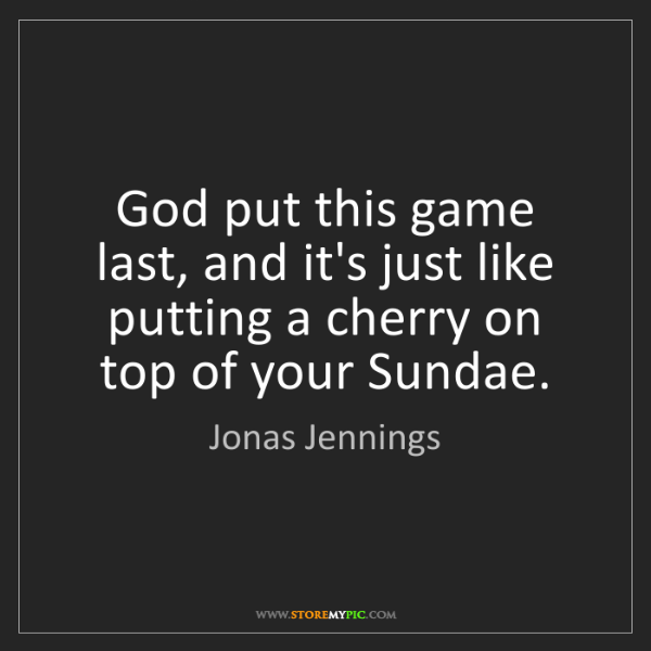 Jonas Jennings: God put this game last, and it's just like putting a...