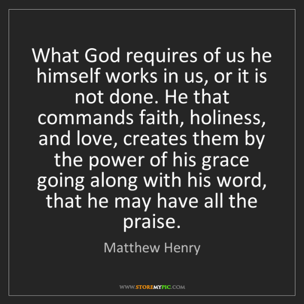 Matthew Henry: What God requires of us he himself works in us, or it...