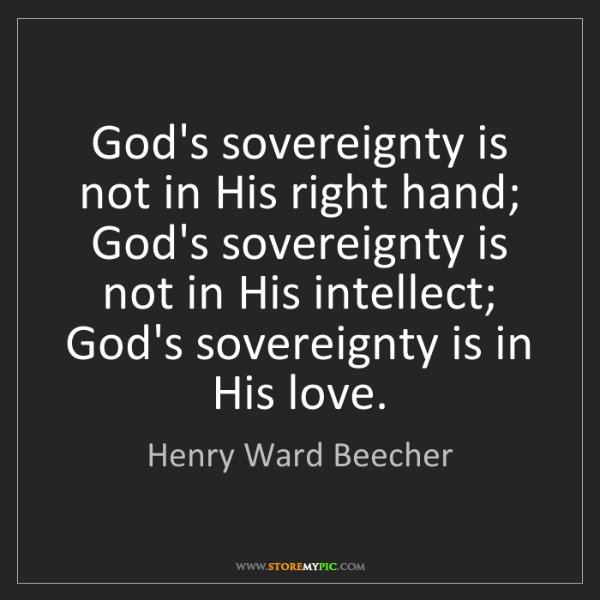 Henry Ward Beecher: God's sovereignty is not in His right hand; God's sovereignty...