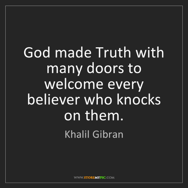 Khalil Gibran: God made Truth with many doors to welcome every believer...