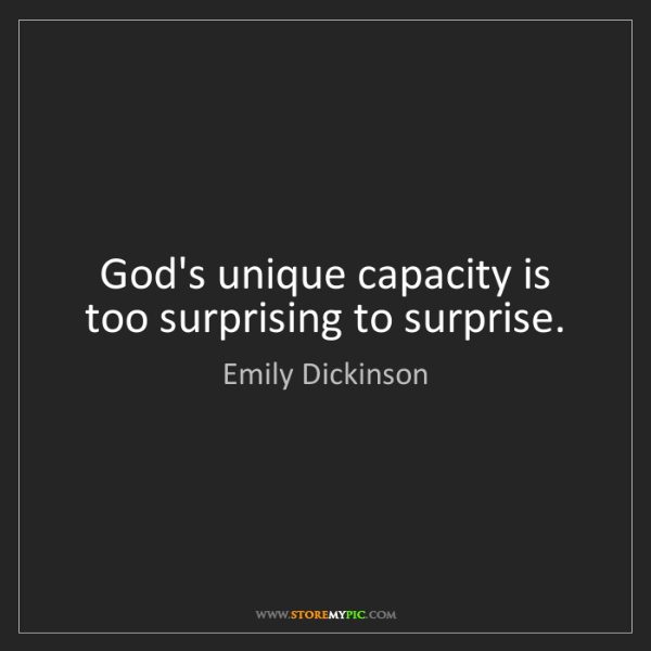 Emily Dickinson: God's unique capacity is too surprising to surprise.