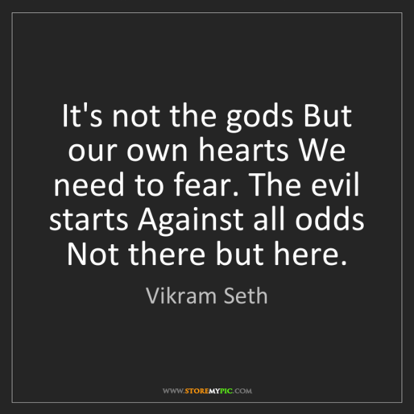 Vikram Seth: It's not the gods But our own hearts We need to fear....
