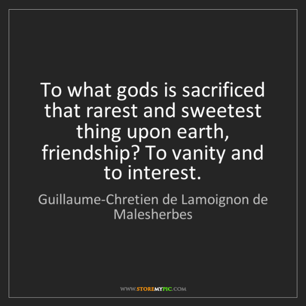 Guillaume-Chretien de Lamoignon de Malesherbes: To what gods is sacrificed that rarest and sweetest