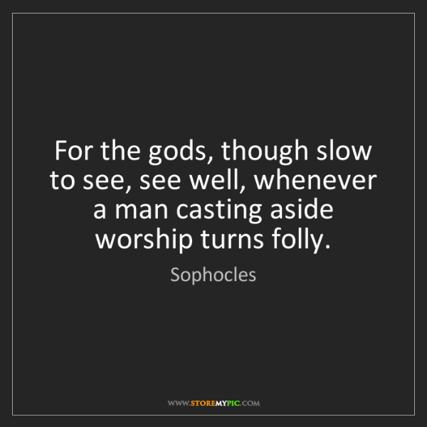 Sophocles: For the gods, though slow to see, see well, whenever...