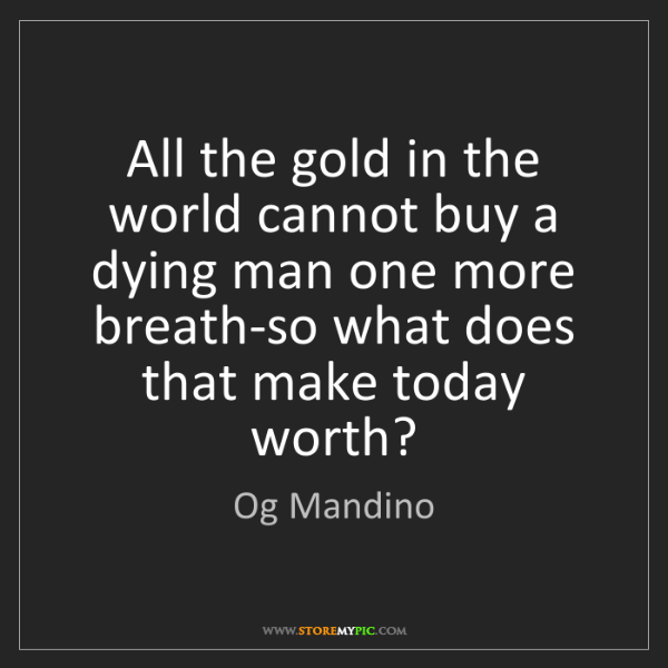 Og Mandino: All the gold in the world cannot buy a dying man one...