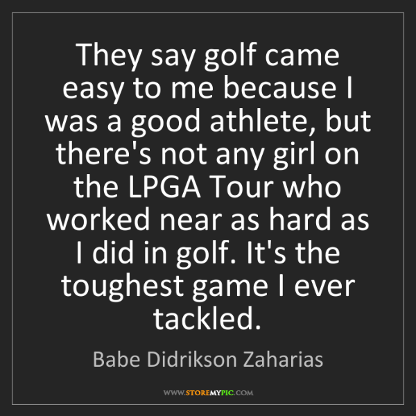 Babe Didrikson Zaharias: They say golf came easy to me because I was a good athlete,...
