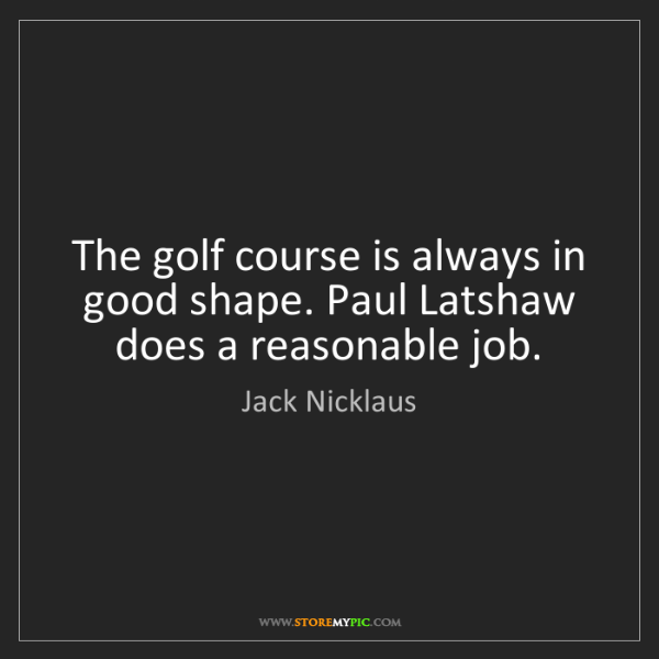 Jack Nicklaus: The golf course is always in good shape. Paul Latshaw...
