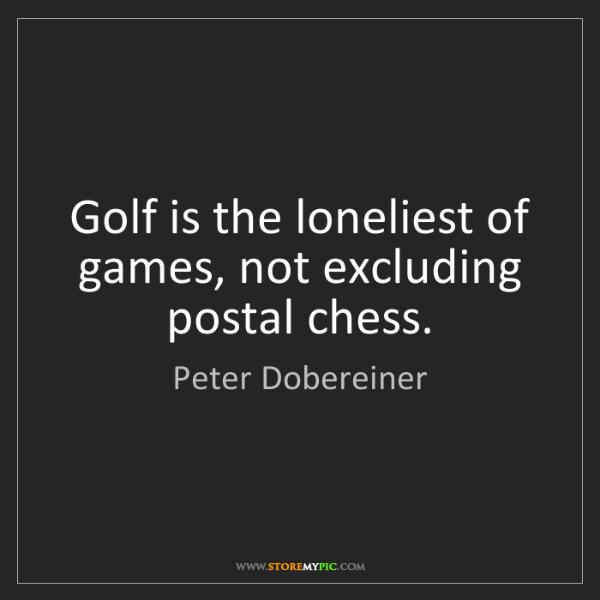 Peter Dobereiner: Golf is the loneliest of games, not excluding postal...
