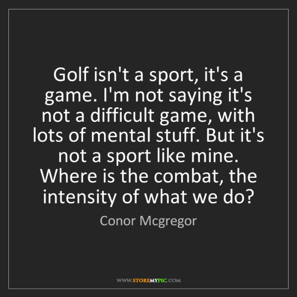 Conor Mcgregor: Golf isn't a sport, it's a game. I'm not saying it's...