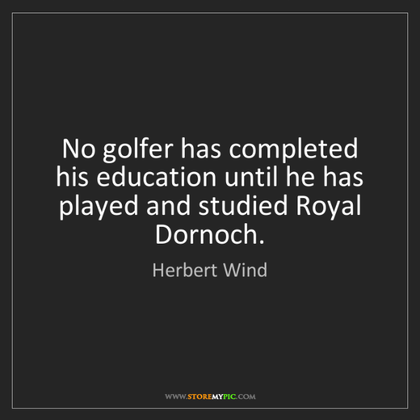 Herbert Wind: No golfer has completed his education until he has played...