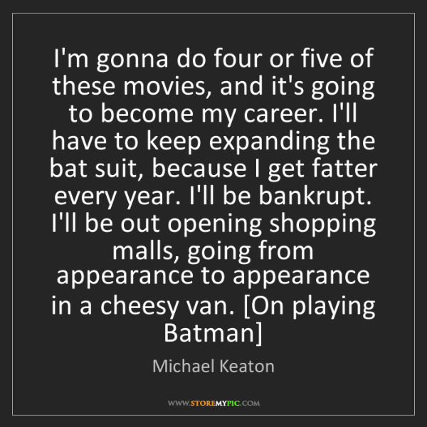 Michael Keaton: I'm gonna do four or five of these movies, and it's going...
