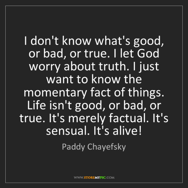 Paddy Chayefsky: I don't know what's good, or bad, or true. I let God...