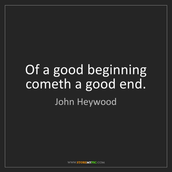 John Heywood: Of a good beginning cometh a good end.