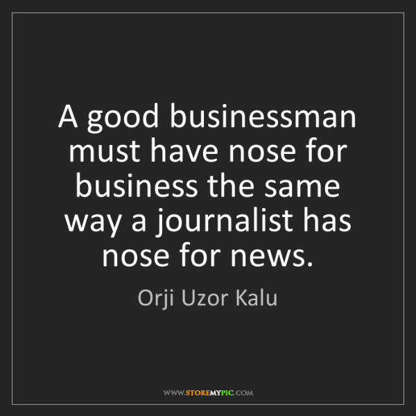 Orji Uzor Kalu: A good businessman must have nose for business the same...