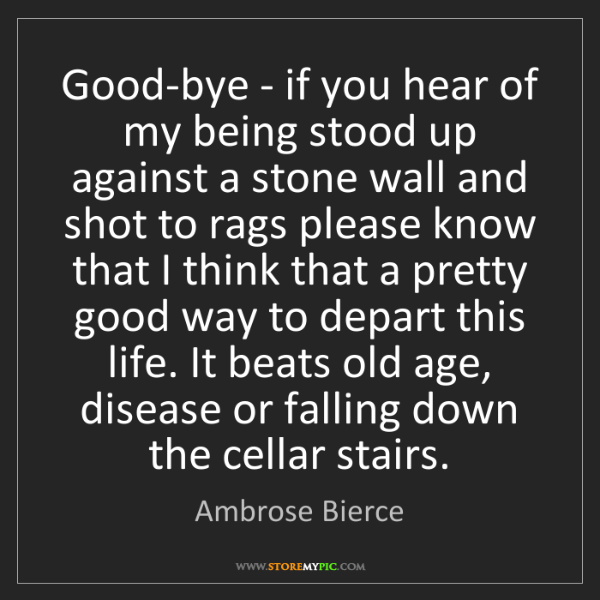 Ambrose Bierce: Good-bye - if you hear of my being stood up against a...