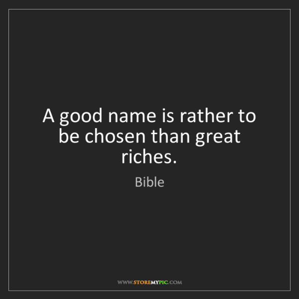 Bible: A good name is rather to be chosen than great riches.