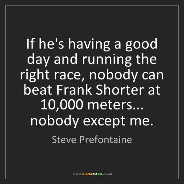 Steve Prefontaine: If he's having a good day and running the right race,...