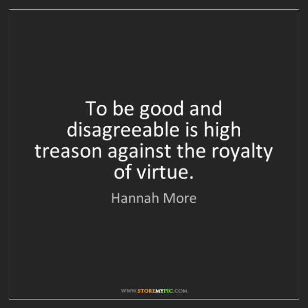 Hannah More: To be good and disagreeable is high treason against the...