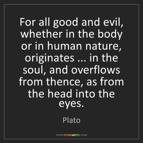 Plato: For all good and evil, whether in the body or in human...