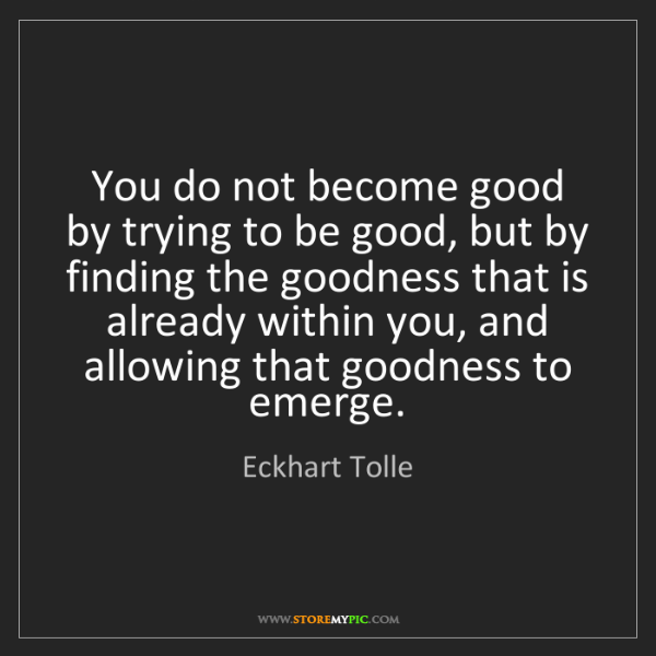 Eckhart Tolle: You do not become good by trying to be good, but by finding...