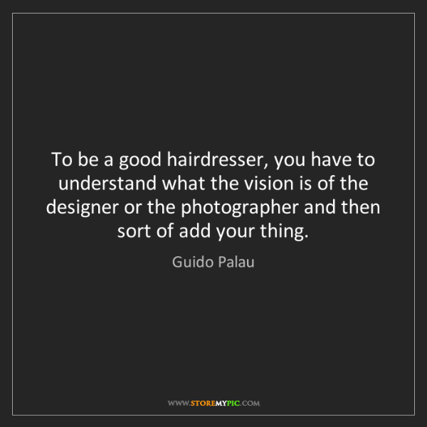 Guido Palau: To be a good hairdresser, you have to understand what...