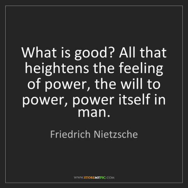 Friedrich Nietzsche: What is good? All that heightens the feeling of power,...