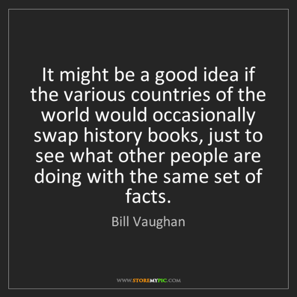 Bill Vaughan: It might be a good idea if the various countries of the...