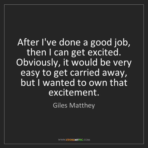 Giles Matthey: After I've done a good job, then I can get excited. Obviously,...