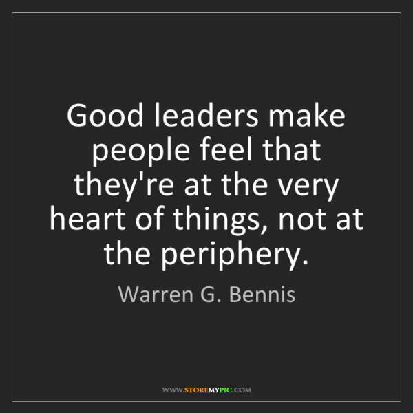 Warren G. Bennis: Good leaders make people feel that they're at the very...