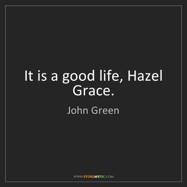 John Green: It is a good life, Hazel Grace.