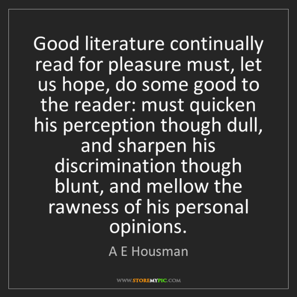 A E Housman: Good literature continually read for pleasure must, let...