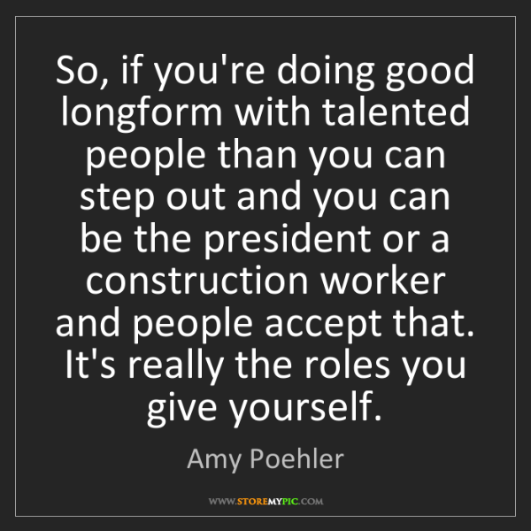 Amy Poehler: So, if you're doing good longform with talented people...