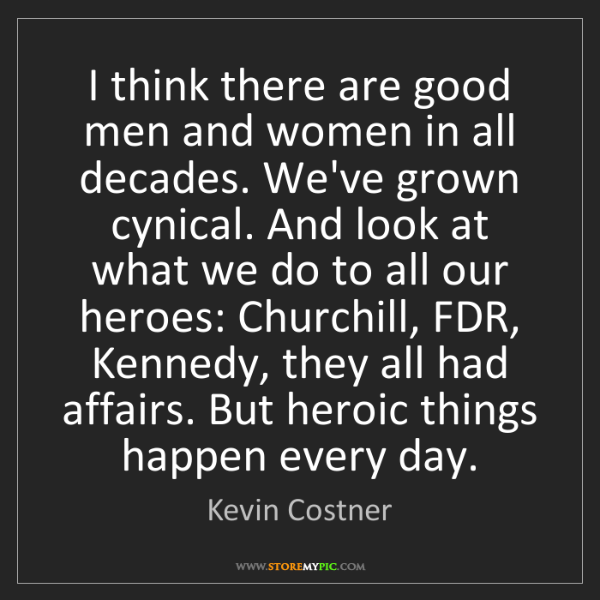 Kevin Costner: I think there are good men and women in all decades....