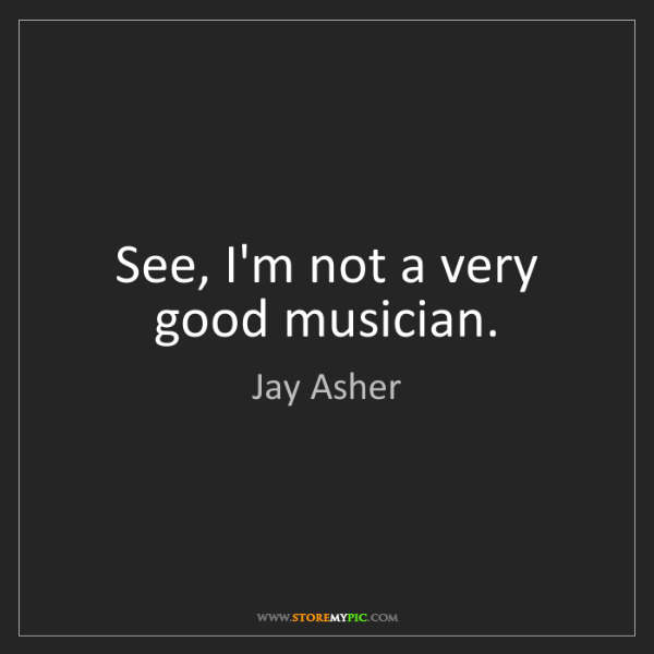 Jay Asher: See, I'm not a very good musician.