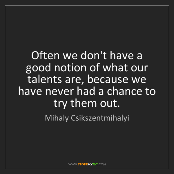 Mihaly Csikszentmihalyi: Often we don't have a good notion of what our talents...