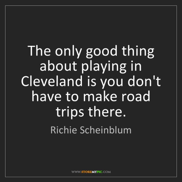 Richie Scheinblum: The only good thing about playing in Cleveland is you...