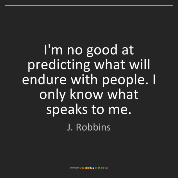 J. Robbins: I'm no good at predicting what will endure with people....
