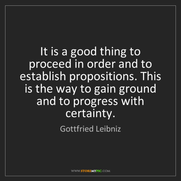 Gottfried Leibniz: It is a good thing to proceed in order and to establish...