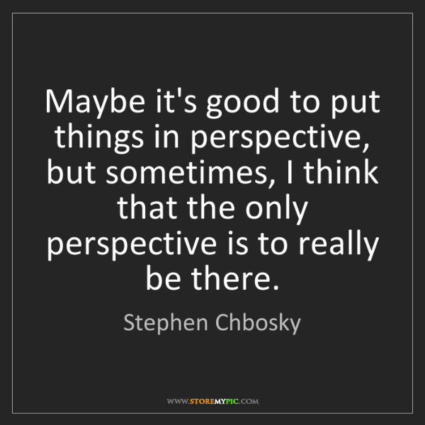 Stephen Chbosky: Maybe it's good to put things in perspective, but sometimes,...