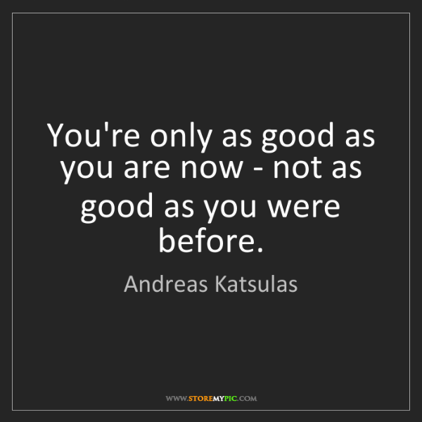 Andreas Katsulas: You're only as good as you are now - not as good as you...