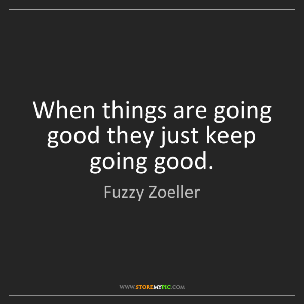 Fuzzy Zoeller: When things are going good they just keep going good.