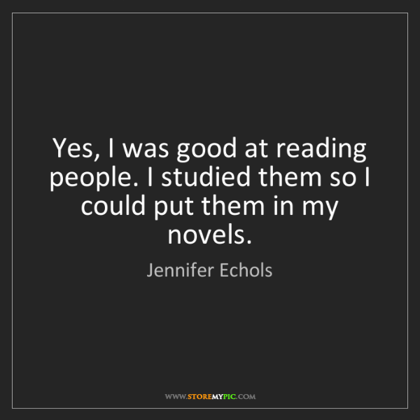 Jennifer Echols: Yes, I was good at reading people. I studied them so...