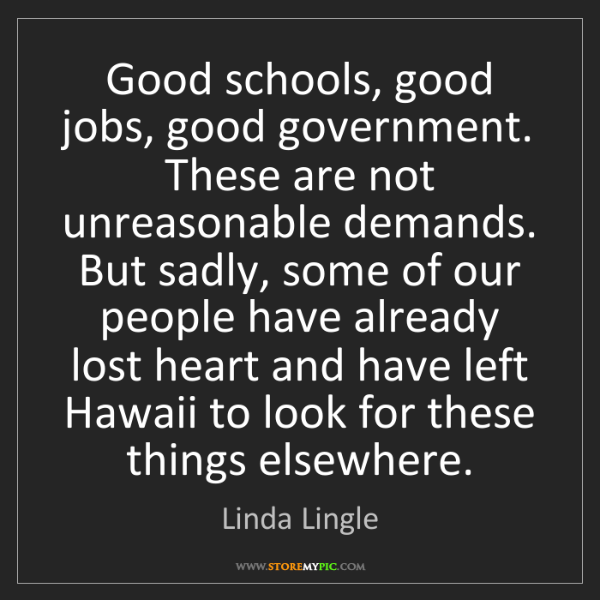 Linda Lingle: Good schools, good jobs, good government. These are not...
